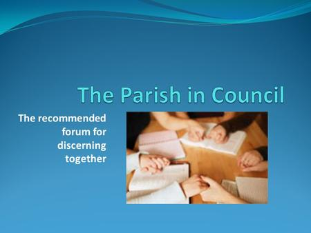The recommended forum for discerning together. The Parish Community is: Gods instrument in enabling the Kingdom of God to flourish in peoples lives Empowered.