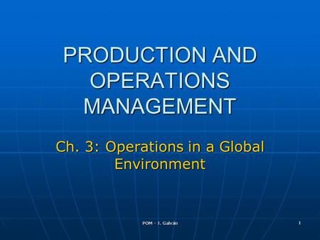 POM - J. Galván 1 PRODUCTION AND OPERATIONS MANAGEMENT Ch. 3: Operations in a Global Environment.