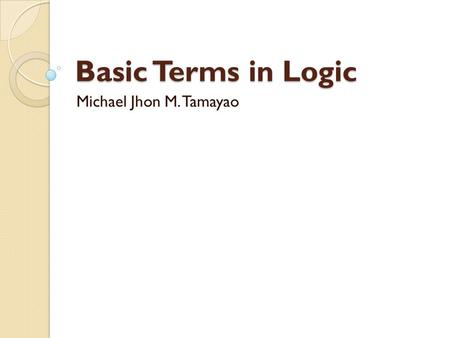 Basic Terms in Logic Michael Jhon M. Tamayao.
