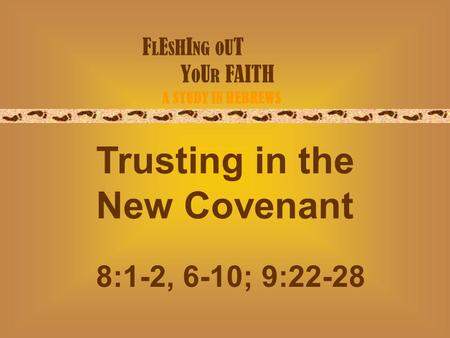 F L E S H I NG O U T Y O U R FAITH A STUDY IN HEBREWS Trusting in the New Covenant 8:1-2, 6-10; 9:22-28.