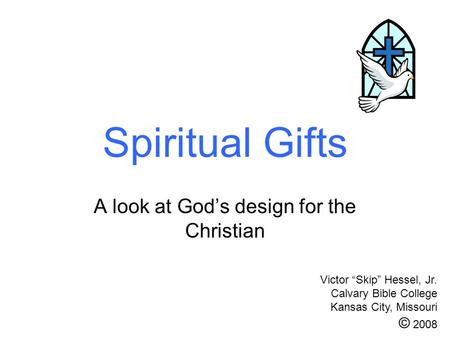 Spiritual Gifts A look at Gods design for the Christian Victor Skip Hessel, Jr. Calvary Bible College Kansas City, Missouri © 2008.