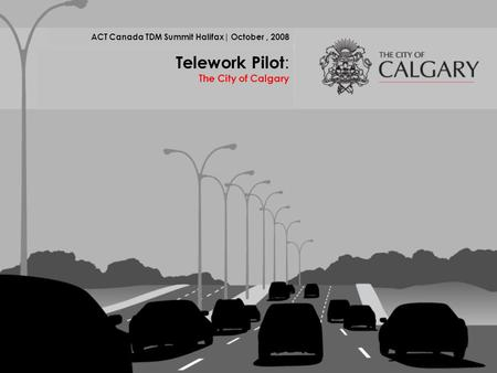 ACT Canada TDM Summit Halifax| October, 2008 Telework Pilot : The City of Calgary.
