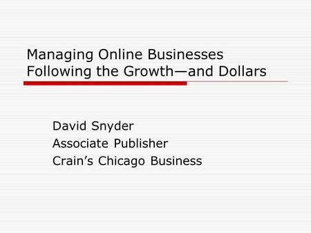 Managing Online Businesses Following the Growthand Dollars David Snyder Associate Publisher Crains Chicago Business.