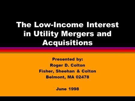 The Low-Income Interest in Utility Mergers and Acquisitions Presented by: Roger D. Colton Fisher, Sheehan & Colton Belmont, MA 02478 June 1998.