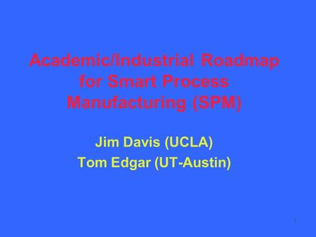 1 Academic/Industrial Roadmap for Smart Process Manufacturing (SPM) Jim Davis (UCLA) Tom Edgar (UT-Austin)