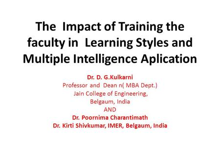 The Impact of Training the faculty in Learning Styles and Multiple Intelligence Aplication Dr. D. G.Kulkarni Professor and Dean n( MBA Dept.) Jain College.