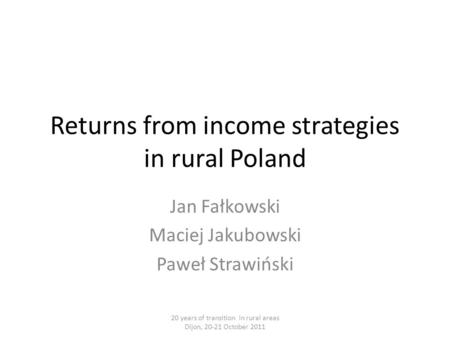 Returns from income strategies in rural Poland Jan Fałkowski Maciej Jakubowski Paweł Strawiński 20 years of transition in rural areas Dijon, 20-21 October.