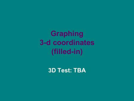 Graphing 3-d coordinates (filled-in) 3D Test: TBA.
