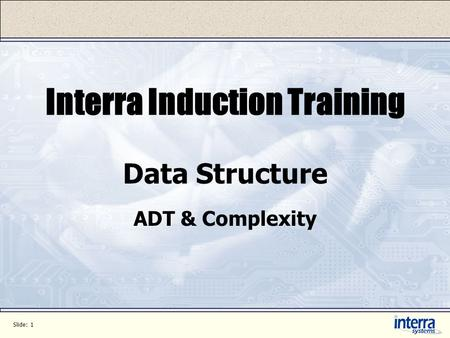 Slide: 1 Interra Induction Training Data Structure ADT & Complexity.