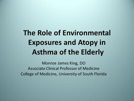 The Role of Environmental Exposures and Atopy in Asthma of the Elderly Monroe James King, DO Associate Clinical Professor of Medicine College of Medicine,