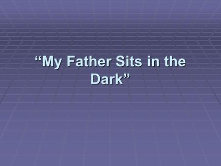 """My Father Sits in the Dark"""