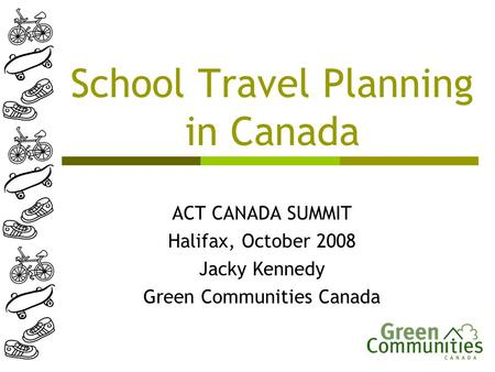 School Travel Planning in Canada ACT CANADA SUMMIT Halifax, October 2008 Jacky Kennedy Green Communities Canada.