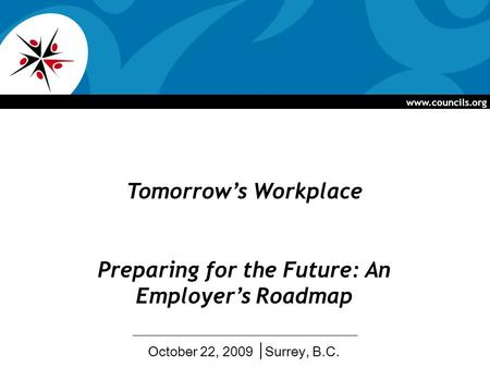 Www.councils.org Tomorrows Workplace Preparing for the Future: An Employers Roadmap October 22, 2009 Surrey, B.C.