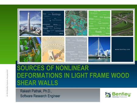 © 2011 Bentley Systems, Incorporated Rakesh Pathak, Ph.D., Software Research Engineer SOURCES OF NONLINEAR DEFORMATIONS IN LIGHT FRAME WOOD SHEAR WALLS.