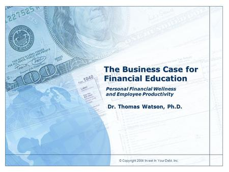 © Copyright 2004 Invest In Your Debt, Inc. The Business Case for Financial Education Personal Financial Wellness and Employee Productivity Dr. Thomas Watson,