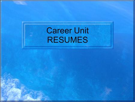 Career Unit RESUMES. Questions to think about… What is a resume? Why would you want to have one? Is there more than one type of resume? How do I make.