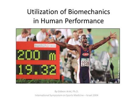 Utilization of Biomechanics in Human Performance By Gideon Ariel, Ph.D. International Symposium on Sports Medicine – Israel 2004.