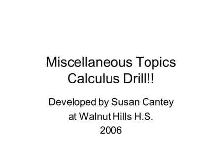 Miscellaneous Topics Calculus Drill!! Developed by Susan Cantey at Walnut Hills H.S. 2006.
