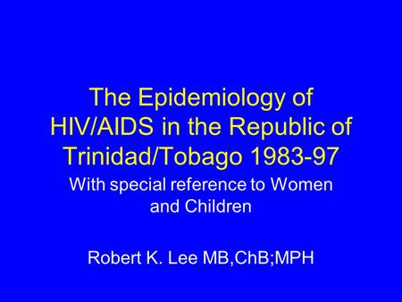 The Epidemiology of HIV/AIDS in the Republic of Trinidad/Tobago 1983-97 With special reference to Women and Children Robert K. Lee MB,ChB;MPH.
