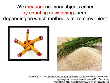 We measure ordinary objects either by counting or weighing them, depending on which method is more convenient Silberberg, M. 2010. Principles of General.