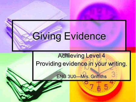 Giving Evidence Achieving Level 4 Providing evidence in your writing. ENG 3U0Mrs. Griffiths.