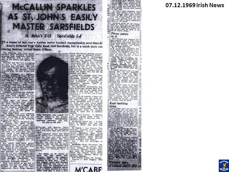 07.12.1969 Irish News. McCallin Sparkles as St Johns Easily Master Sarsfields St Johns 1.13 Sarsfields 1.4 In a repeat of last years Antrim Senior football.
