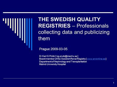 1 THE SWEDISH QUALITY REGISTRIES – Professionals collecting data and publicizing them Prague 2009-03-05 Dr Karl G Prütz [ ] Board member.