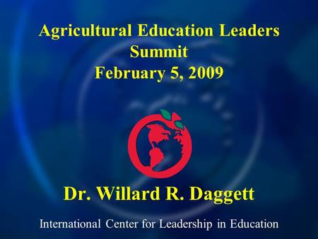 International Center for Leadership in Education Dr. Willard R. Daggett Agricultural Education Leaders Summit February 5, 2009.