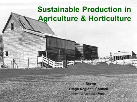 Sustainable Production in Agriculture & Horticulture Ian Brown- Otago Regional Council 30th September 2003.