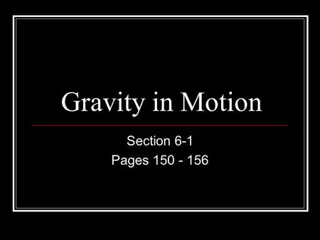 Gravity in Motion Section 6-1 Pages 150 - 156.