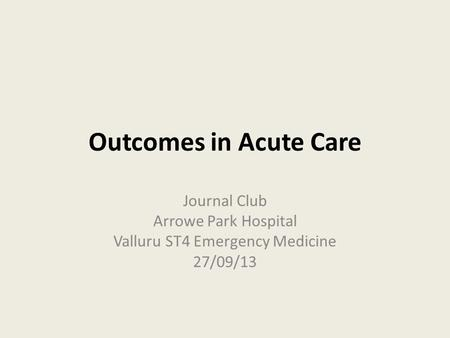 Outcomes in Acute Care Journal Club Arrowe Park Hospital Valluru ST4 Emergency Medicine 27/09/13.
