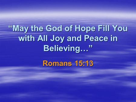 May the God of Hope Fill You with All Joy and Peace in Believing… Romans 15:13.