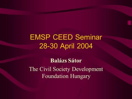 EMSP CEED Seminar 28-30 April 2004 Balázs Sátor The Civil Society Development Foundation Hungary.