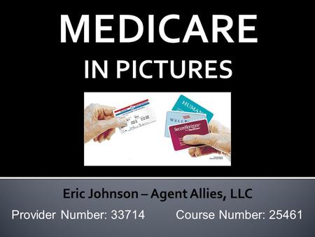 MEDICARE IN PICTURES Provider Number: 33714 Course Number: 25461 Eric Johnson – Agent Allies, LLC.