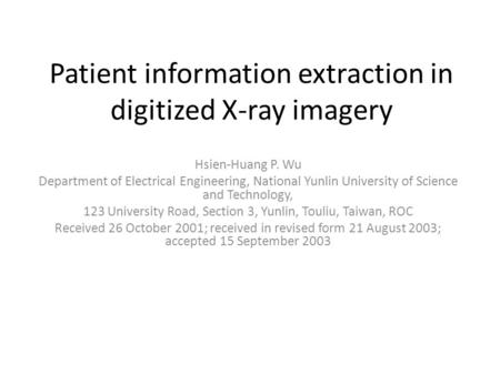 Patient information extraction in digitized X-ray imagery Hsien-Huang P. Wu Department of Electrical Engineering, National Yunlin University of Science.