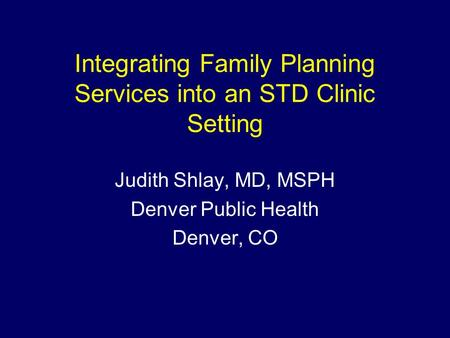 Integrating Family Planning Services into an STD Clinic Setting Judith Shlay, MD, MSPH Denver Public Health Denver, CO.