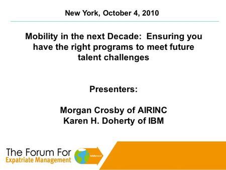 New York, October 4, 2010 Mobility in the next Decade: Ensuring you have the right programs to meet future talent challenges Presenters: Morgan Crosby.
