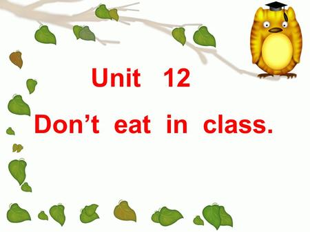 Unit 12 Dont eat in class. Lab rules Be quiet. Keep the room clean. Take good care of the things here. Dont arrive late for class. Dont draw everywhere.