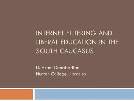 INTERNET FILTERING AND LIBERAL EDUCATION IN THE SOUTH CAUCASUS D. Aram Donabedian Hunter College Libraries.