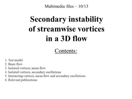 Multimedia files – 10/13 Secondary instability of streamwise vortices in a 3D flow Contents: 1. Test model 2. Basic flow 3. Isolated vortices, mean flow.