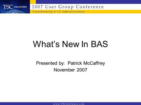 Whats New In BAS Presented by: Patrick McCaffrey November 2007.