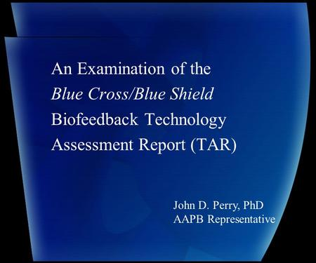 An Examination of the Blue Cross/Blue Shield Biofeedback Technology Assessment Report (TAR) John D. Perry, PhD AAPB Representative.