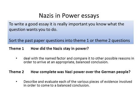 Nazis in Power essays To write a good essay it is really important you know what the question wants you to do. Sort the past paper questions into theme.