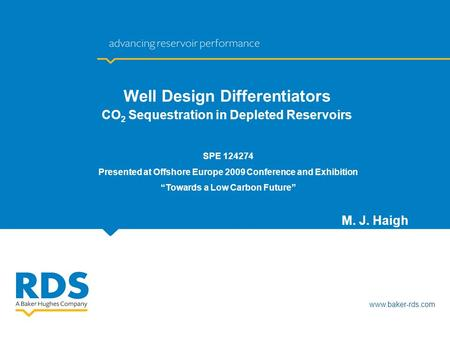 Www.baker-rds.com M. J. Haigh Well Design Differentiators CO 2 Sequestration in Depleted Reservoirs SPE 124274 Presented at Offshore Europe 2009 Conference.