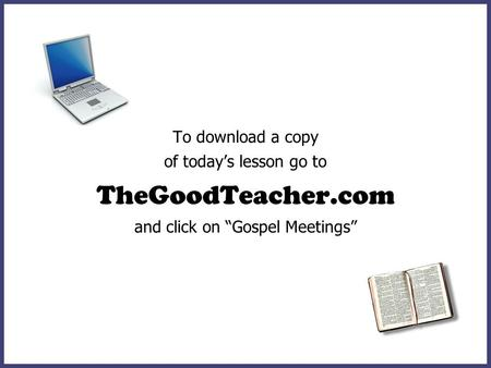 To download a copy of todays lesson go to TheGoodTeacher.com and click on Gospel Meetings.