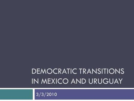 DEMOCRATIC TRANSITIONS IN MEXICO AND URUGUAY 3/3/2010.