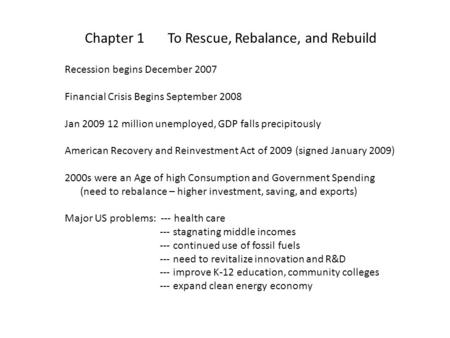 Chapter 1 To Rescue, Rebalance, and Rebuild Recession begins December 2007 Financial Crisis Begins September 2008 Jan 2009 12 million unemployed, GDP falls.