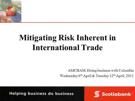 Mitigating Risk Inherent in International Trade AMCHAM: Doing business with Colombia Wednesday 6 th April & Tuesday 12 th April, 2011.