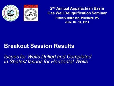2 nd Annual Appalachian Basin Gas Well Deliquification Seminar Hilton Garden Inn, Pittsburg, PA June 13 - 14, 2011 Breakout Session Results Issues for.