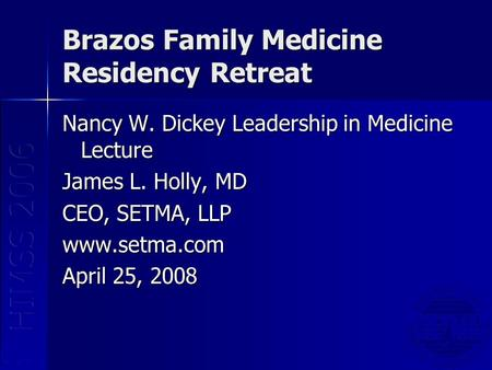 Brazos Family Medicine Residency Retreat Nancy W. Dickey Leadership in Medicine Lecture James L. Holly, MD CEO, SETMA, LLP www.setma.com April 25, 2008.